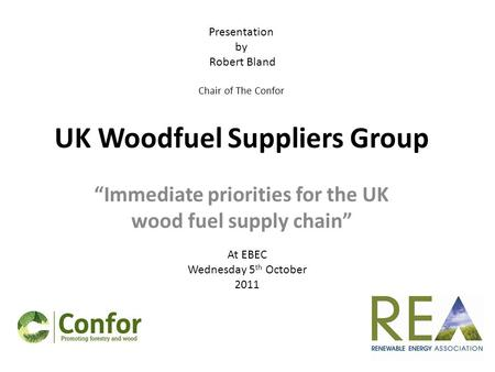 "UK Woodfuel Suppliers Group ""Immediate priorities for the UK wood fuel supply chain"" At EBEC Wednesday 5 th October 2011 Presentation by Robert Bland Chair."