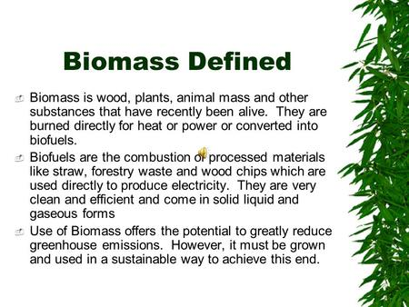 Biomass Defined  Biomass is wood, plants, animal mass and other substances that have recently been alive. They are burned directly for heat or power or.