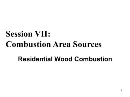 1 Residential Wood Combustion Session VII: Combustion Area Sources.