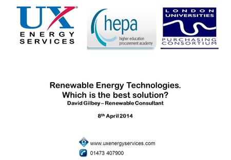 Renewable Energy Technologies. Which is the best solution? David Gilbey – Renewable Consultant 8 th April 2014 www.uxenergyservices.com 01473 407900.