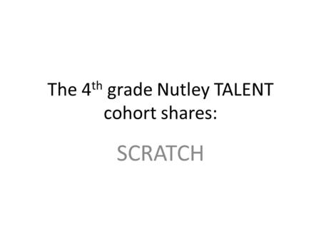 The 4 th grade Nutley TALENT cohort shares: SCRATCH.