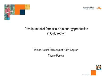 Development of farm scale bio energy production in Oulu region IP Inno-Forest, 30th August 2007, Sopron Tuomo Pesola.