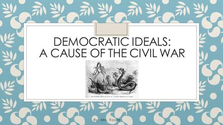 DEMOCRATIC IDEALS: A CAUSE OF THE CIVIL WAR By: Mrs. Foote.