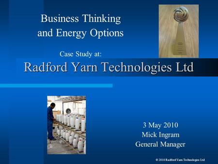 Radford Yarn Technologies Ltd 3 May 2010 Mick Ingram General Manager Business Thinking and Energy Options Case Study at: © 2010 Radford Yarn Technologies.