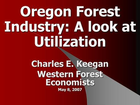 Oregon Forest Industry: A look at Utilization Charles E. Keegan Western Forest Economists May 8, 2007.