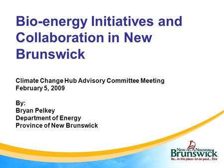 Bio-energy Initiatives and Collaboration in New Brunswick Climate Change Hub Advisory Committee Meeting February 5, 2009 By: Bryan Pelkey Department of.
