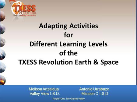 Adapting Activities for Different Learning Levels of the TXESS Revolution Earth & Space Melissa Anzaldua Antonio Urrabazo Valley View I.S.D. Mission C.I.S.D.