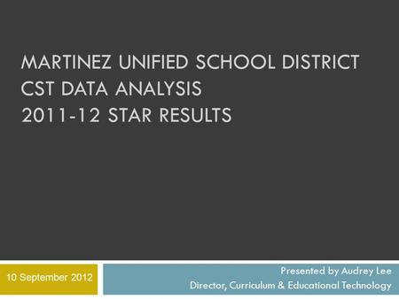 MARTINEZ UNIFIED SCHOOL DISTRICT CST DATA ANALYSIS 2011-12 STAR RESULTS Presented by Audrey Lee Director, Curriculum & Educational Technology 10 September.