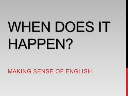 WHEN DOES IT HAPPEN? MAKING SENSE OF ENGLISH. EVENTS ARE ANCHORED IN TIME 當小明看到貓在追狗 … When? 甚麼時候發生的? 「標記時間」是描述事件的首要任務 2.