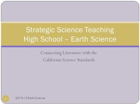 Connecting Literature with the California Science Standards Strategic Science Teaching High School – Earth Science 1 SST 9-12/Earth Science.