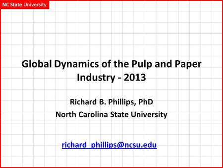 NC State University Global Dynamics of the Pulp and Paper Industry - 2013 Richard B. Phillips, PhD North Carolina State University