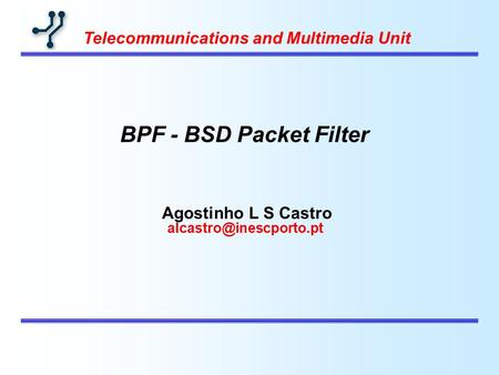 Agostinho L S Castro Telecommunications and Multimedia Unit BPF - BSD Packet Filter.