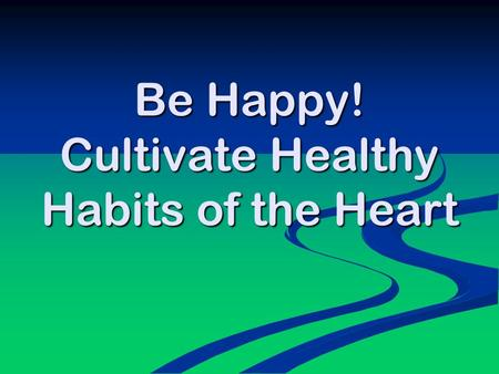 Be Happy! Cultivate Healthy Habits of the Heart. 'Education is not about providing information so much as cultivating habits of the heart' C S Lewis.