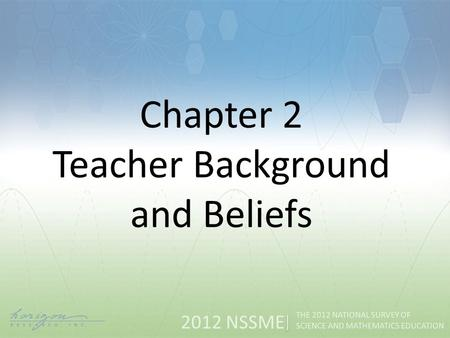 2012 NSSME THE 2012 NATIONAL SURVEY OF SCIENCE AND MATHEMATICS EDUCATION Chapter 2 Teacher Background and Beliefs.