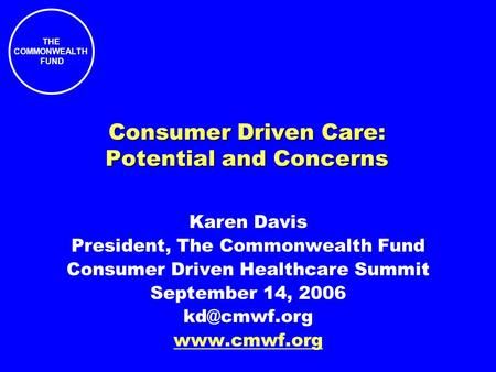 THE COMMONWEALTH FUND Consumer Driven Care: Potential and Concerns Karen Davis President, The Commonwealth Fund Consumer Driven Healthcare Summit September.