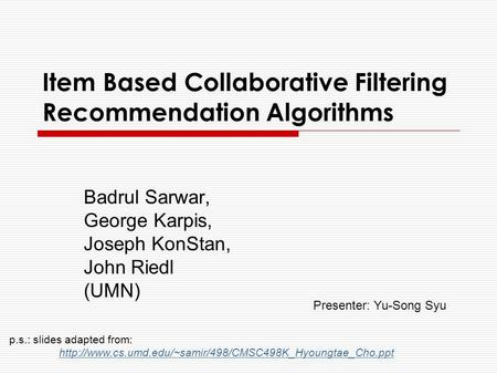 Item Based Collaborative Filtering Recommendation Algorithms Badrul Sarwar, George Karpis, Joseph KonStan, John Riedl (UMN) p.s.: slides adapted from: