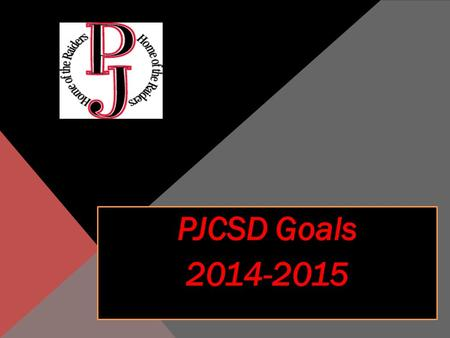 PJCSD Goals 2014-2015 Continue to implement the CCLS with a focus on an increase in professional development for all employees Continue to update the.