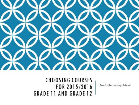 CHOOSING COURSES FOR 2015/2016 GRADE 11 AND GRADE 12 Brooks Secondary School.