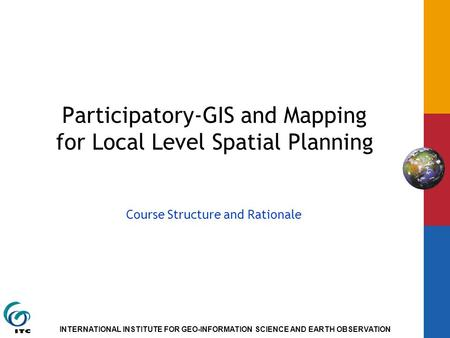 INTERNATIONAL INSTITUTE FOR GEO-INFORMATION SCIENCE AND EARTH OBSERVATION Participatory-GIS and Mapping for Local Level Spatial Planning Course Structure.
