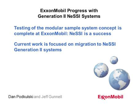 ExxonMobil Progress with Generation II NeSSI Systems Dan Podkulski and Jeff Gunnell Testing of the modular sample system concept is complete at ExxonMobil: