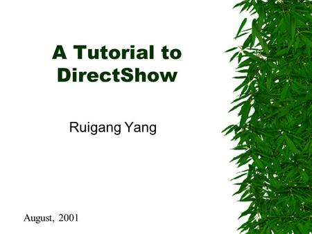 A Tutorial to DirectShow Ruigang Yang August, 2001.