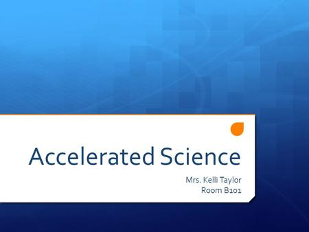 Accelerated Science Mrs. Kelli Taylor Room B101. What is Accelerated Science?  This is a rigorous course blending content from current level material.
