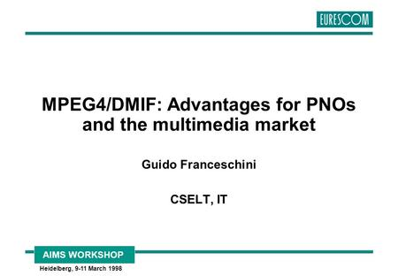 AIMS WORKSHOP Heidelberg, 9-11 March 1998 MPEG4/DMIF: Advantages for PNOs and the multimedia market Guido Franceschini CSELT, IT.