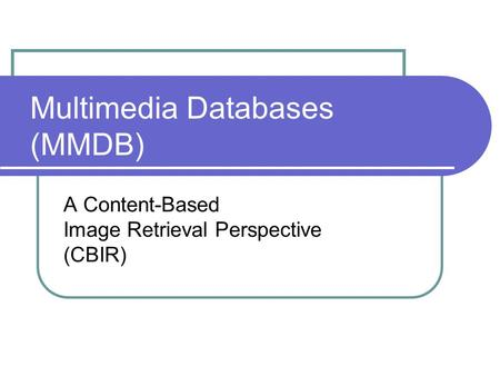 Multimedia Databases (MMDB) A Content-Based Image Retrieval Perspective (CBIR)