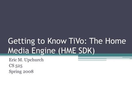 Getting to Know TiVo: The Home Media Engine (HME SDK) Eric M. Upchurch CS 525 Spring 2008.