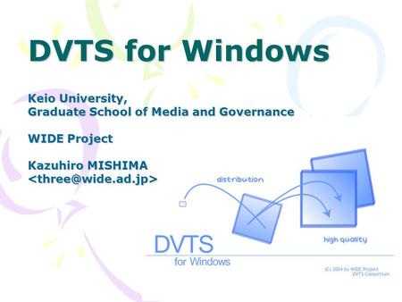 DVTS for Windows Keio University, Graduate School of Media and Governance WIDE Project Kazuhiro MISHIMA