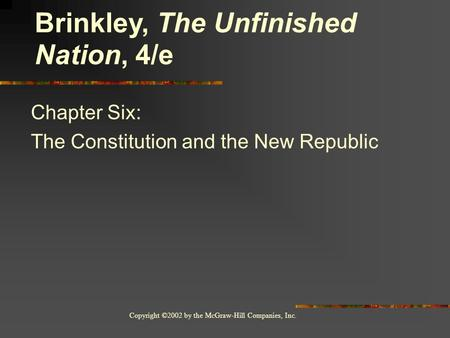 Copyright ©2002 by the McGraw-Hill Companies, Inc. Chapter Six: The Constitution and the New Republic Brinkley, The Unfinished Nation, 4/e.