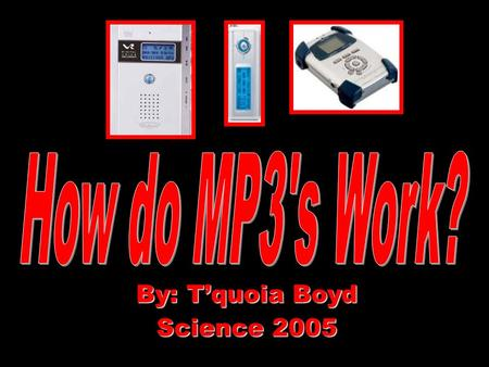 By: T'quoia Boyd Science 2005. Glossary Encoder- a part in MP3 that turns messages into codes Polyphase filter bank-a part used in MP3 to separate sound.