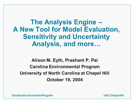 Carolina Environmental Program UNC Chapel Hill The Analysis Engine – A New Tool for Model Evaluation, Sensitivity and Uncertainty Analysis, and more… Alison.