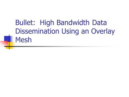 Bullet: High Bandwidth Data Dissemination Using an Overlay Mesh.