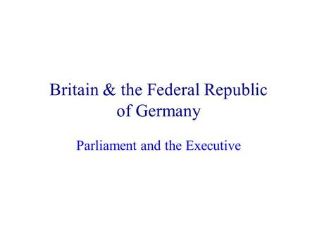 Britain & the Federal Republic of Germany Parliament and the Executive.