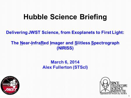Hubble Science Briefing Delivering JWST Science, from Exoplanets to First Light: The Near-InfraRed Imager and Slitless Spectrograph (NIRISS) March 6, 2014.