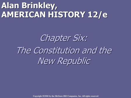Copyright ©2006 by the McGraw-Hill Companies, Inc. All rights reserved. Alan Brinkley, AMERICAN HISTORY 12/e Chapter Six: The Constitution and the New.