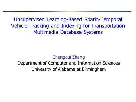 Unsupervised Learning-Based Spatio-Temporal Vehicle Tracking and Indexing for Transportation Multimedia Database Systems Chengcui Zhang Department of Computer.