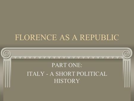FLORENCE AS A REPUBLIC PART ONE: ITALY - A SHORT POLITICAL HISTORY.