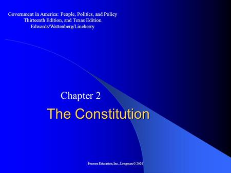 Pearson Education, Inc., Longman © 2008 The Constitution Chapter 2 Government in America: People, Politics, and Policy Thirteenth Edition, and Texas Edition.