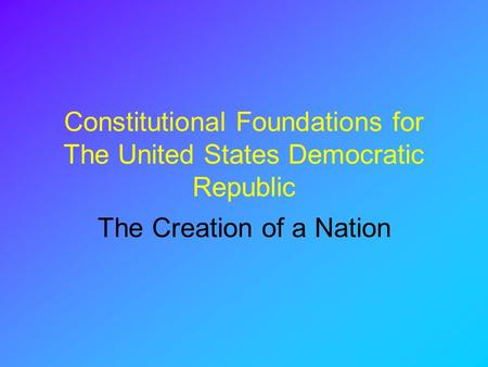Constitutional Foundations for The United States Democratic Republic The Creation of a Nation.