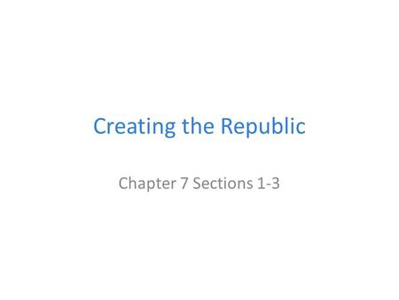 Creating the Republic Chapter 7 Sections 1-3. State Constitutions During the early stages of the revolution the Continental Congress asked every state.