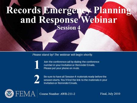 Records Emergency Planning and Response Webinar Session 4 Please stand by! The webinar will begin shortly. Final, July 2010 Course Number: AWR-211-2 Join.