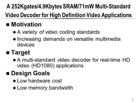 1 A 252Kgates/4.9Kbytes SRAM/71mW Multi-Standard Video Decoder for High Definition Video Applications Motivation A variety of video coding standards Increasing.