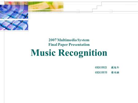 2007 Multimedia System Final Paper Presentation Music Recognition 492410021 蘇冠年 492410070 蔡尚穎.