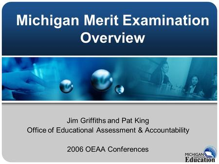 Michigan Merit Examination Overview Jim Griffiths and Pat King Office of Educational Assessment & Accountability 2006 OEAA Conferences.