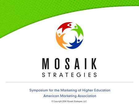 Symposium for the Marketing of Higher Education : American Marketing Association © Copyright 2004 Mosaik Strategies, LLC.