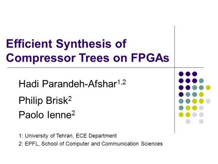 Philip Brisk 2 Paolo Ienne 2 Hadi Parandeh-Afshar 1,2 1: University of Tehran, ECE Department 2: EPFL, School of Computer and Communication Sciences Efficient.