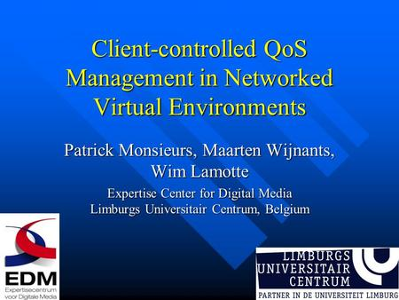 Client-controlled QoS Management in Networked Virtual Environments Patrick Monsieurs, Maarten Wijnants, Wim Lamotte Expertise Center for Digital Media.
