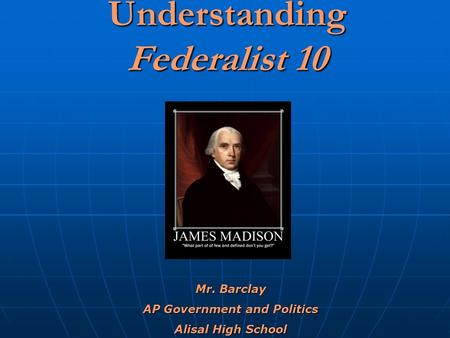 Understanding Federalist 10 Mr. Barclay AP Government and Politics Alisal High School.